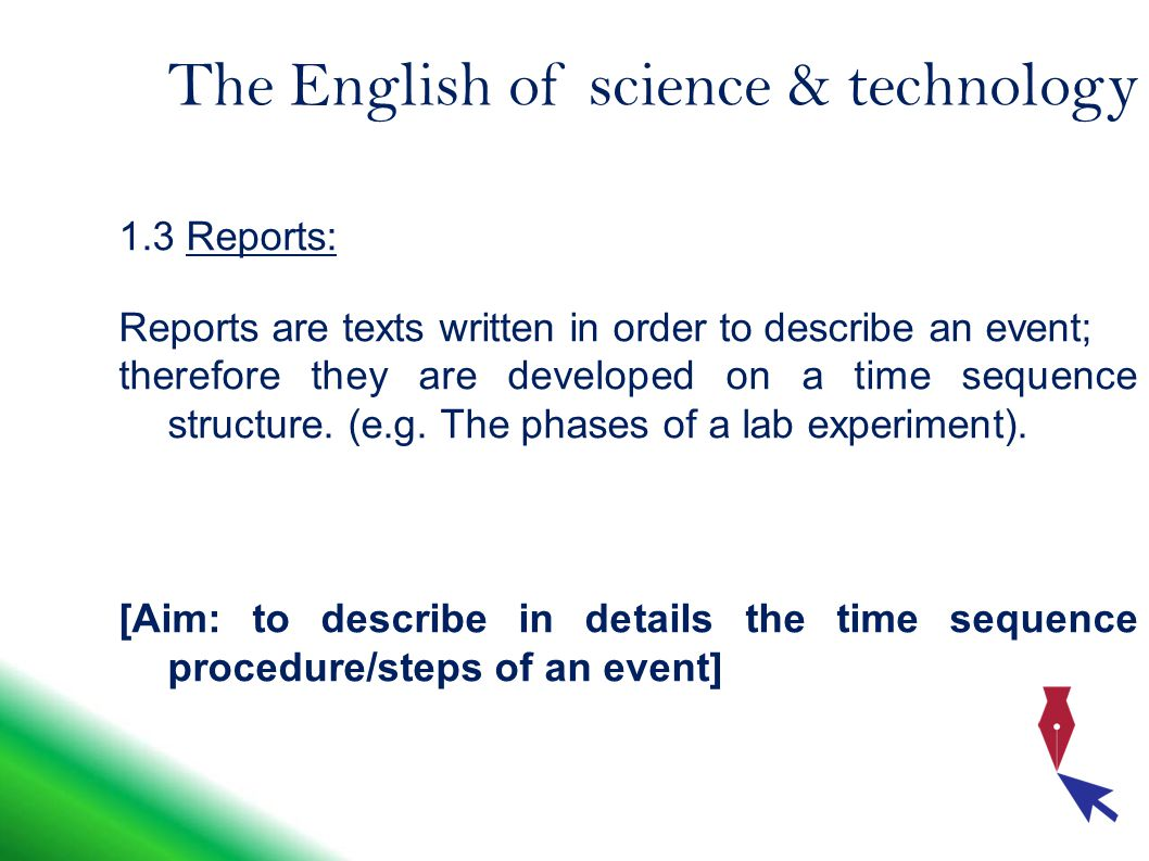 The English of science & technology 1.3 Reports: Reports are texts written in order to describe an event; therefore they are developed on a time sequence structure.