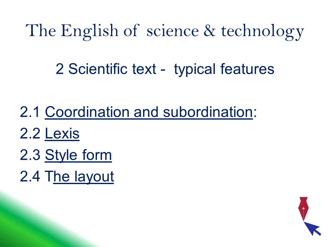 The English of science & technology 2 Scientific text - typical features 2.1 Coordination and subordination: 2.2 Lexis 2.3 Style form 2.4 The layout