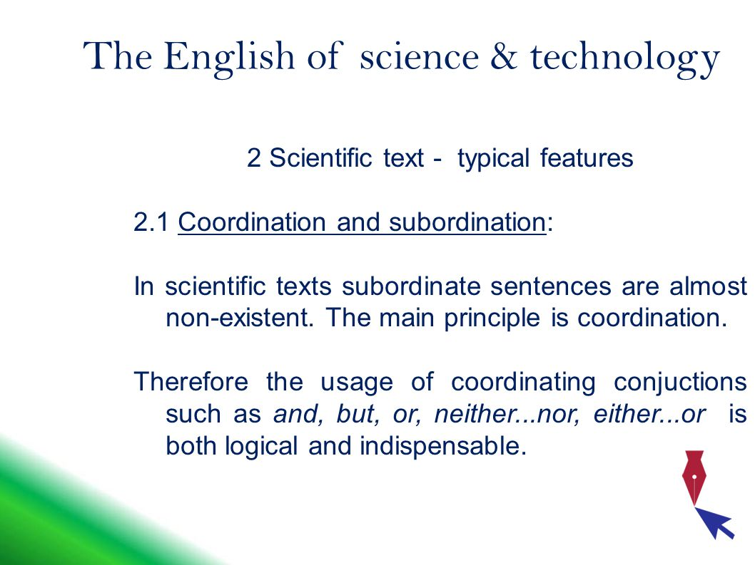 The English of science & technology 2 Scientific text - typical features 2.1 Coordination and subordination: In scientific texts subordinate sentences are almost non-existent.