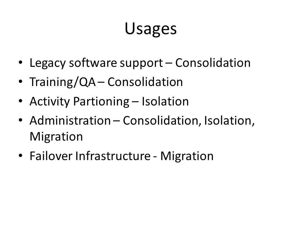 Usages Legacy software support – Consolidation Training/QA – Consolidation Activity Partioning – Isolation Administration – Consolidation, Isolation,