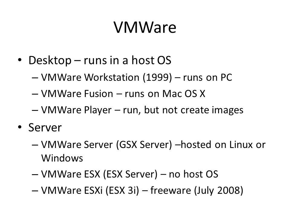 VMWare Desktop – runs in a host OS – VMWare Workstation (1999) – runs on PC – VMWare Fusion – runs on Mac OS X – VMWare Player – run, but not create i