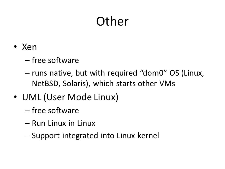 Other Xen – free software – runs native, but with required dom0 OS (Linux, NetBSD, Solaris), which starts other VMs UML (User Mode Linux) – free softw