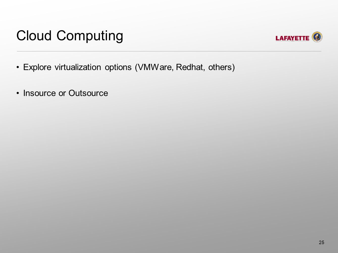 Cloud Computing Explore virtualization options (VMWare, Redhat, others) Insource or Outsource 25