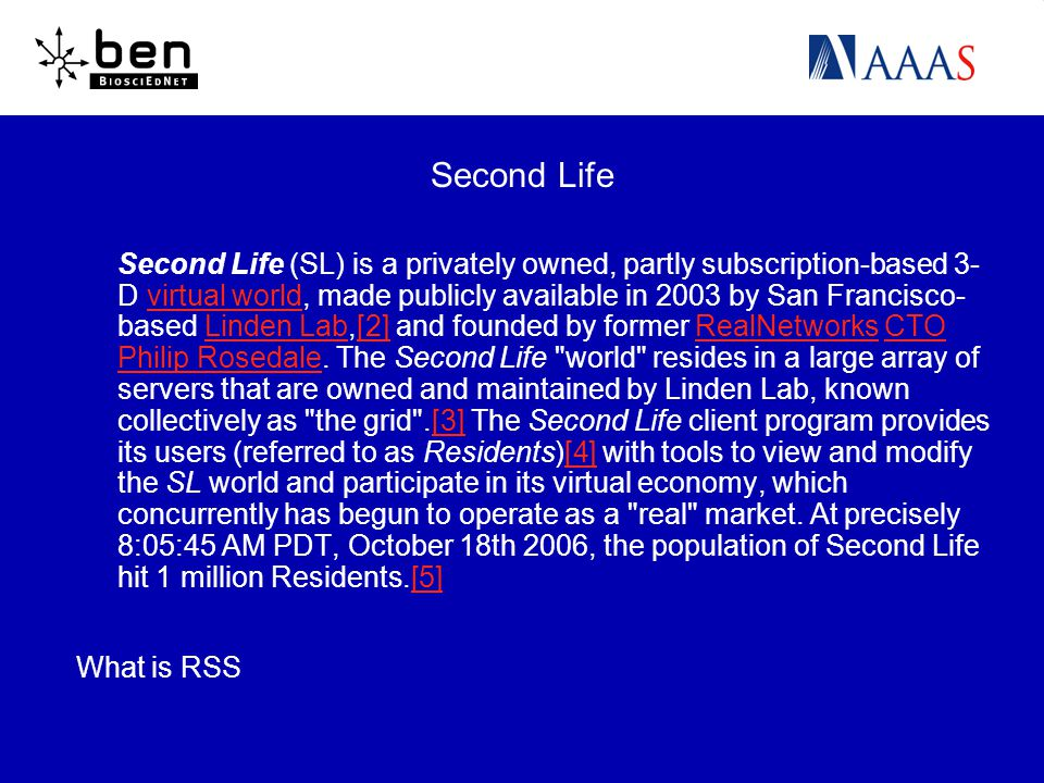 Second Life Second Life (SL) is a privately owned, partly subscription-based 3- D virtual world, made publicly available in 2003 by San Francisco- based Linden Lab,[2] and founded by former RealNetworks CTO Philip Rosedale.