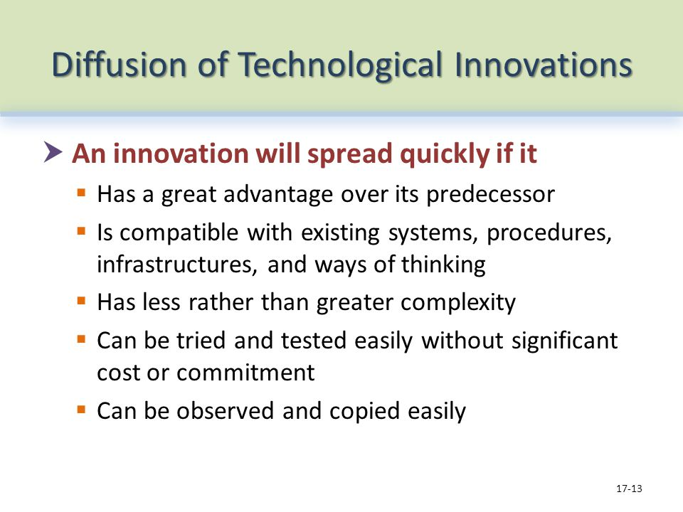 Diffusion of Technological Innovations An innovation will spread quickly if it Has a great advantage over its predecessor Is compatible with existing systems, procedures, infrastructures, and ways of thinking Has less rather than greater complexity Can be tried and tested easily without significant cost or commitment Can be observed and copied easily 17-13