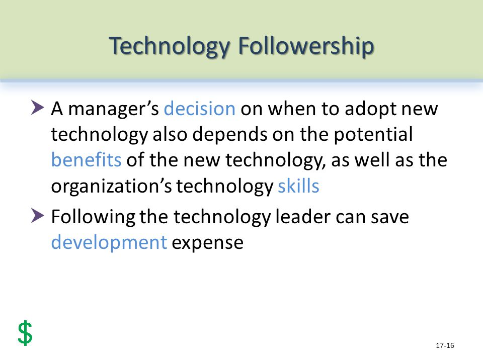 Technology Followership A managers decision on when to adopt new technology also depends on the potential benefits of the new technology, as well as the organizations technology skills Following the technology leader can save development expense 17-16