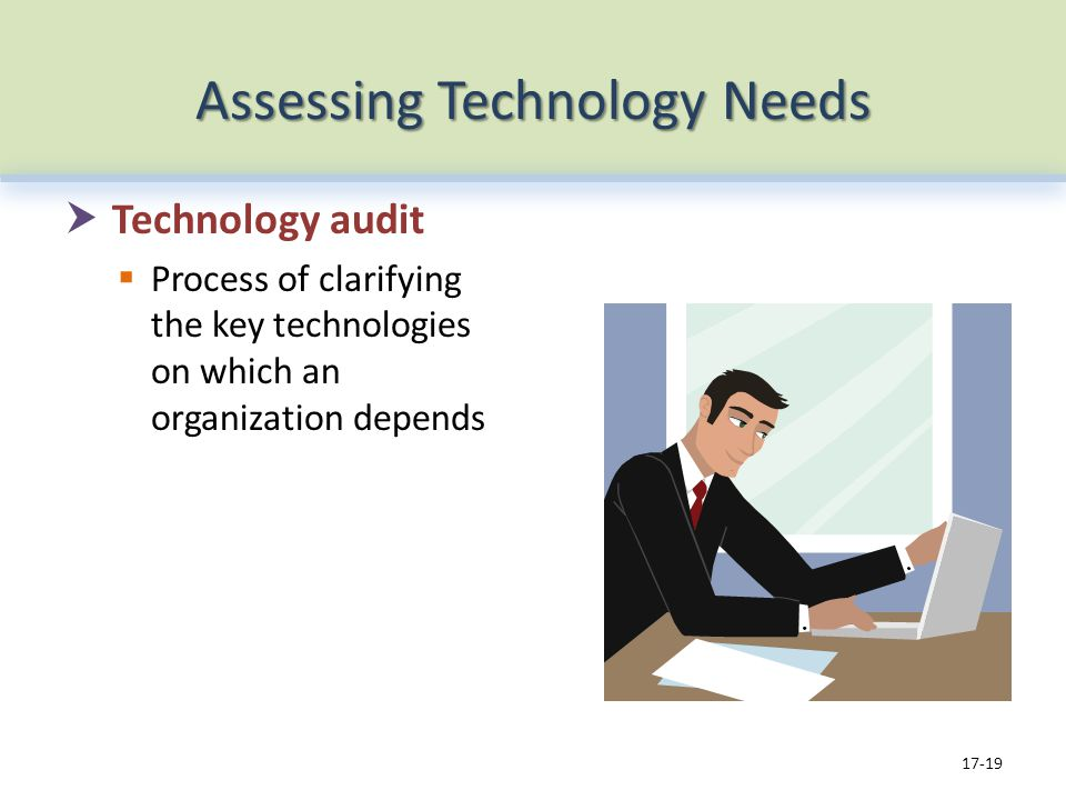 Assessing Technology Needs Technology audit Process of clarifying the key technologies on which an organization depends 17-19
