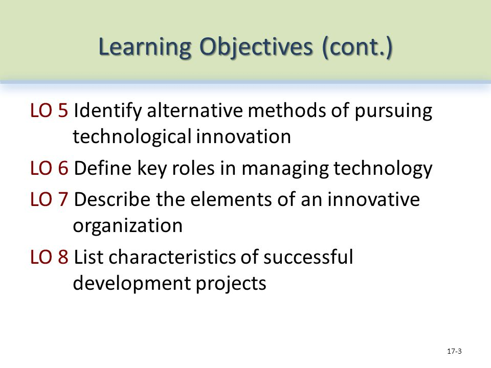 Learning Objectives (cont.) LO 5 Identify alternative methods of pursuing technological innovation LO 6 Define key roles in managing technology LO 7 Describe the elements of an innovative organization LO 8 List characteristics of successful development projects 17-3