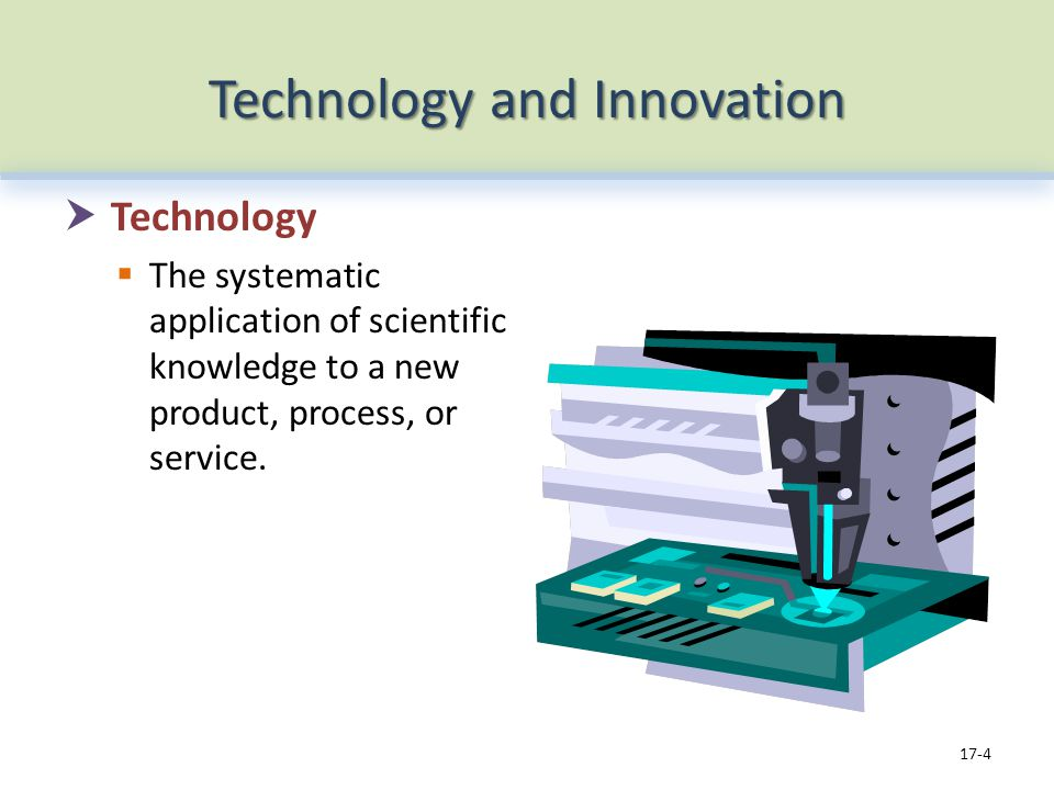 Technology and Innovation Technology The systematic application of scientific knowledge to a new product, process, or service.