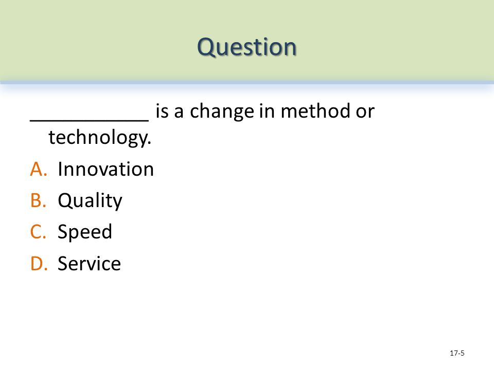 Question ___________ is a change in method or technology. A.Innovation B.Quality C.Speed D.Service 17-5