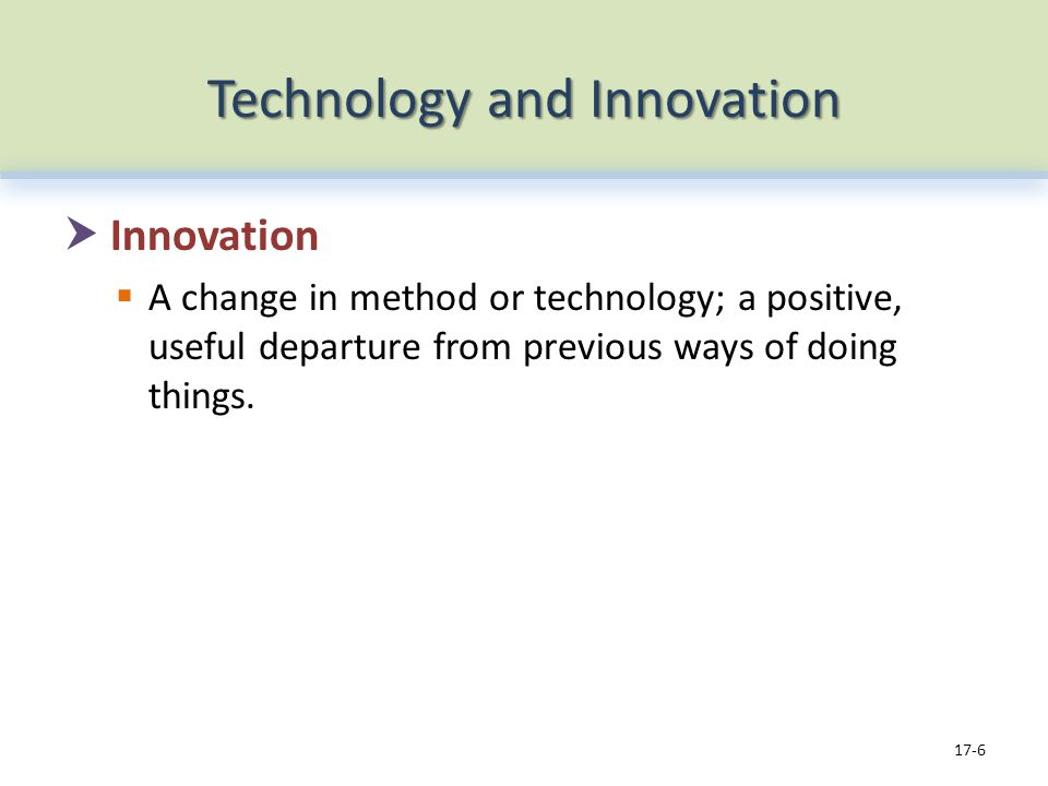 Technology and Innovation Innovation A change in method or technology; a positive, useful departure from previous ways of doing things.