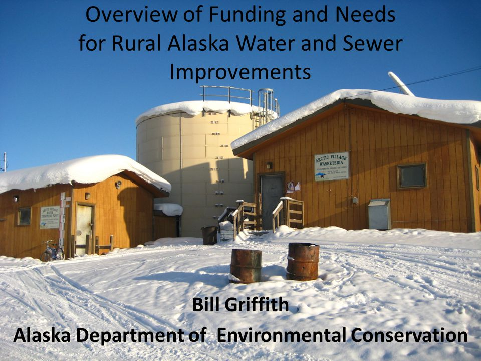 Overview of Funding and Needs for Rural Alaska Water and Sewer Improvements Bill Griffith Alaska Department of Environmental Conservation