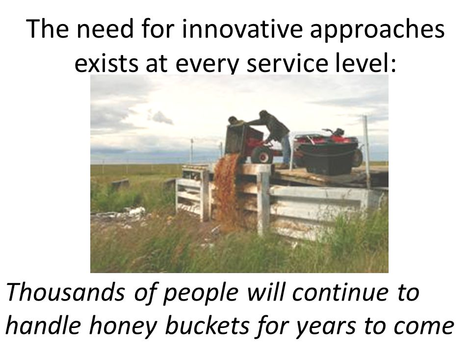 The need for innovative approaches exists at every service level: Thousands of people will continue to handle honey buckets for years to come