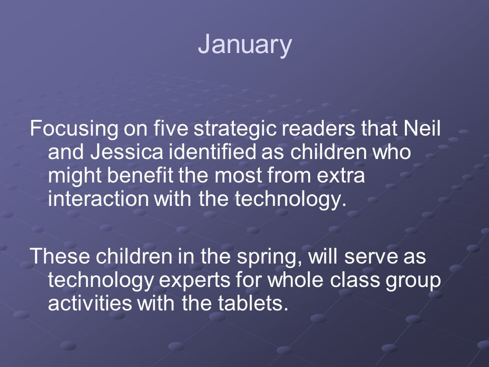 January Focusing on five strategic readers that Neil and Jessica identified as children who might benefit the most from extra interaction with the technology.