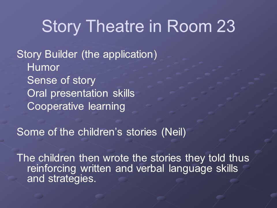 Story Theatre in Room 23 Story Builder (the application) Humor Sense of story Oral presentation skills Cooperative learning Some of the childrens stories (Neil) The children then wrote the stories they told thus reinforcing written and verbal language skills and strategies.