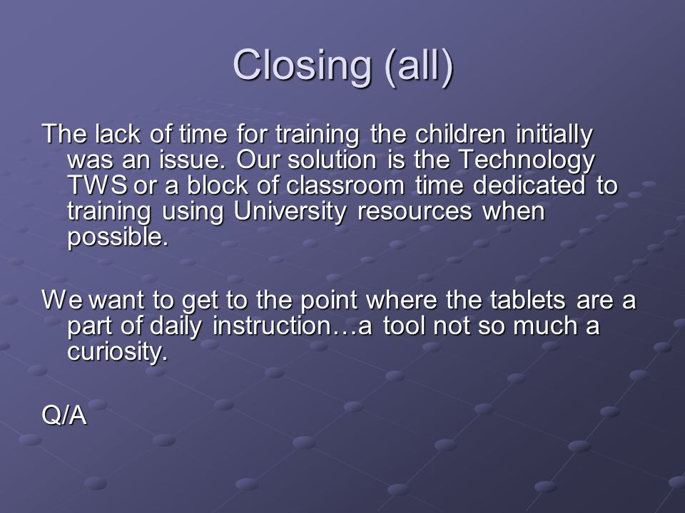 Closing (all) The lack of time for training the children initially was an issue.