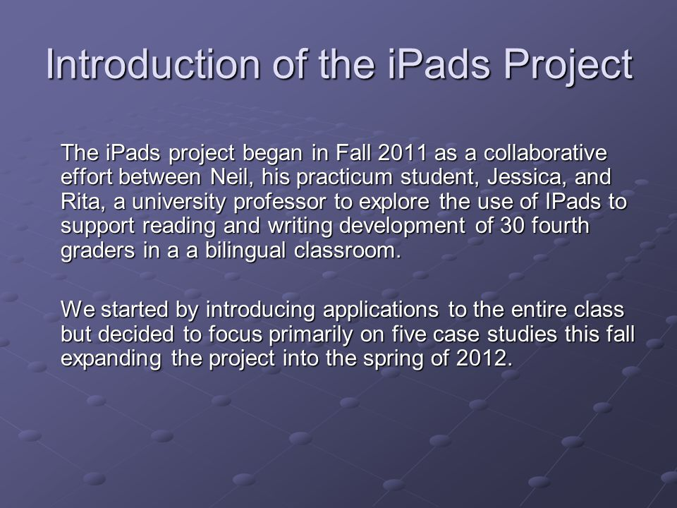 Introduction of the iPads Project The iPads project began in Fall 2011 as a collaborative effort between Neil, his practicum student, Jessica, and Rita, a university professor to explore the use of IPads to support reading and writing development of 30 fourth graders in a a bilingual classroom.