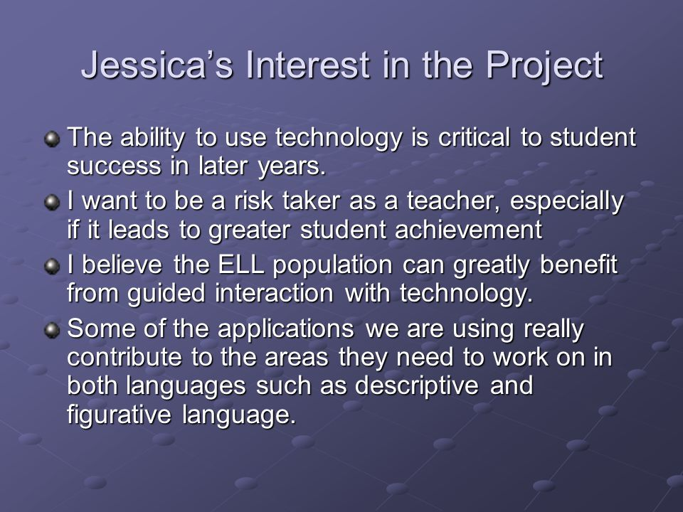 Jessicas Interest in the Project The ability to use technology is critical to student success in later years.