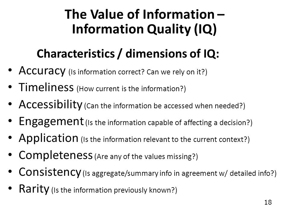 18 The Value of Information – Information Quality (IQ) Characteristics / dimensions of IQ: Accuracy (Is information correct.