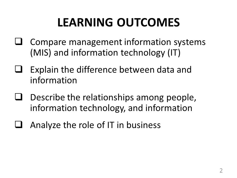 LEARNING OUTCOMES Compare management information systems (MIS) and information technology (IT) Explain the difference between data and information Describe the relationships among people, information technology, and information Analyze the role of IT in business 2