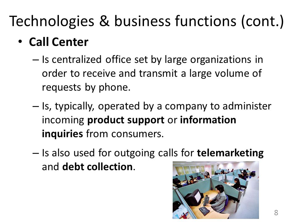 Technologies & business functions (cont.) Call Center – Is centralized office set by large organizations in order to receive and transmit a large volume of requests by phone.