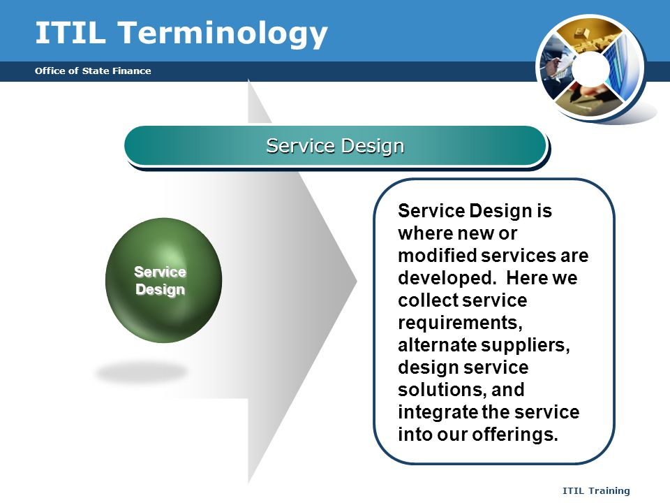 Office of State Finance ITIL Training ITIL Terminology Service Design Service Design is where new or modified services are developed. Here we collect