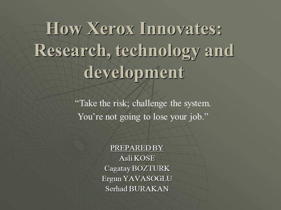 How Xerox Innovates: Research, technology and development PREPARED BY Asli KOSE Cagatay BOZTURK Ergun YAVASOGLU Serhad BURAKAN Take the risk; challenge the system.