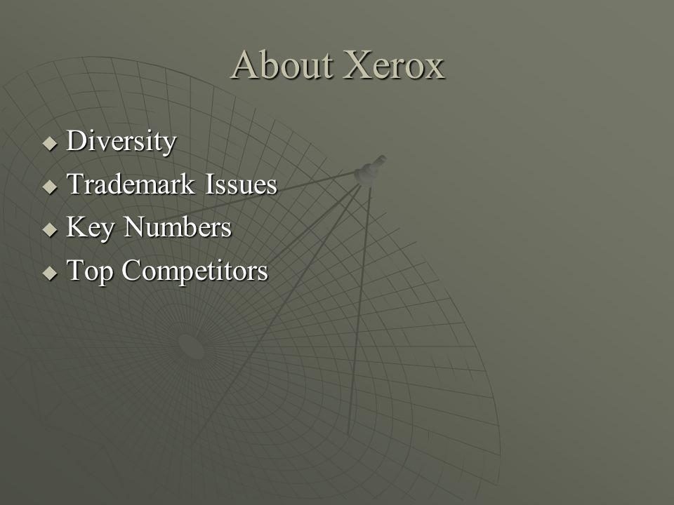 About Xerox Diversity Diversity Trademark Issues Trademark Issues Key Numbers Key Numbers Top Competitors Top Competitors