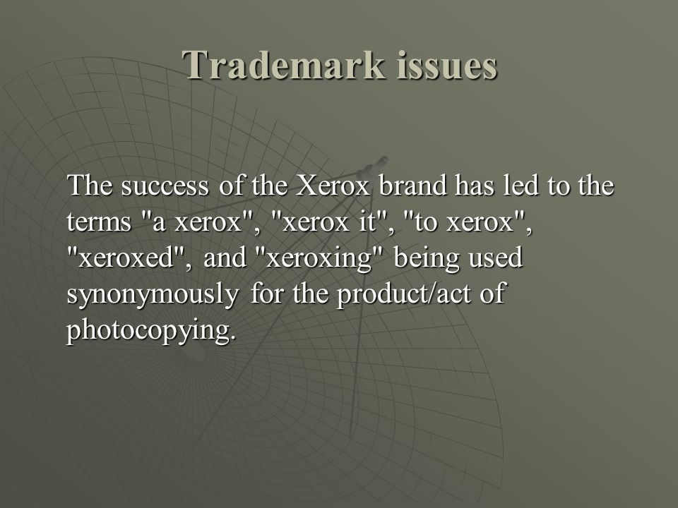 Trademark issues The success of the Xerox brand has led to the terms a xerox , xerox it , to xerox , xeroxed , and xeroxing being used synonymously for the product/act of photocopying.