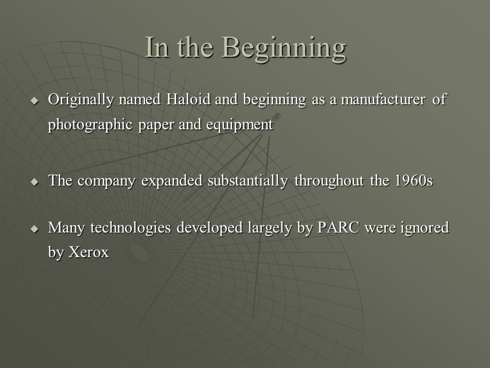 In the Beginning Originally named Haloid and beginning as a manufacturer of photographic paper and equipment Originally named Haloid and beginning as a manufacturer of photographic paper and equipment The company expanded substantially throughout the 1960s The company expanded substantially throughout the 1960s Many technologies developed largely by PARC were ignored by Xerox Many technologies developed largely by PARC were ignored by Xerox
