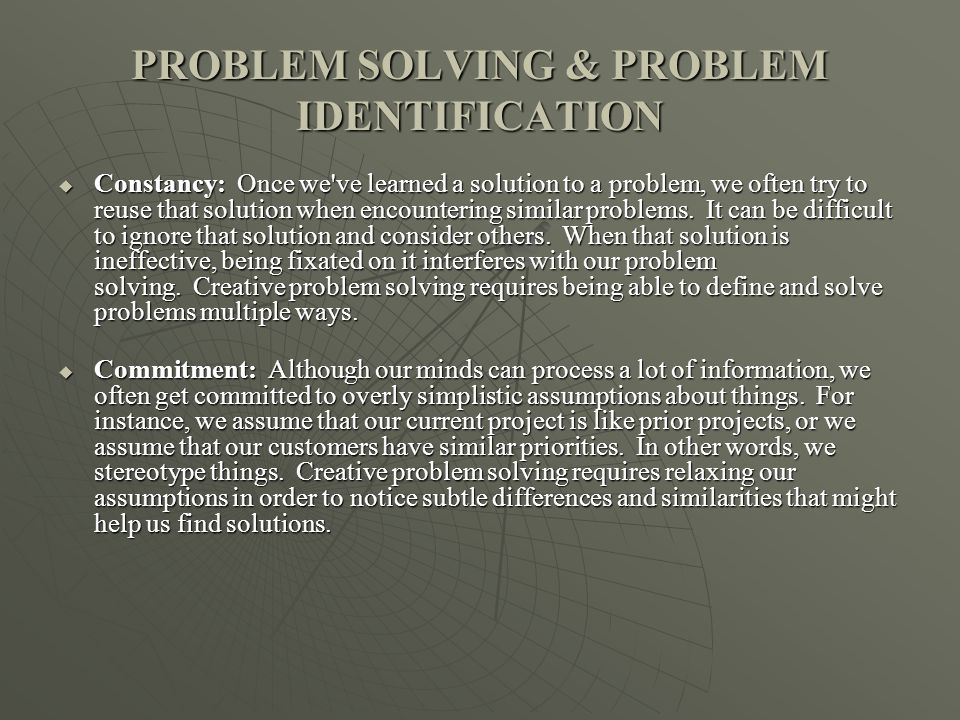 PROBLEM SOLVING & PROBLEM IDENTIFICATION Constancy: Once we ve learned a solution to a problem, we often try to reuse that solution when encountering similar problems.