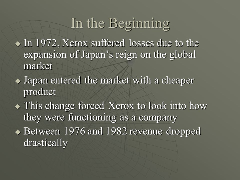 In the Beginning In 1972, Xerox suffered losses due to the expansion of Japans reign on the global market In 1972, Xerox suffered losses due to the expansion of Japans reign on the global market Japan entered the market with a cheaper product Japan entered the market with a cheaper product This change forced Xerox to look into how they were functioning as a company This change forced Xerox to look into how they were functioning as a company Between 1976 and 1982 revenue dropped drastically Between 1976 and 1982 revenue dropped drastically