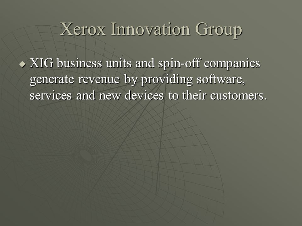 Xerox Innovation Group XIG business units and spin-off companies generate revenue by providing software, services and new devices to their customers.
