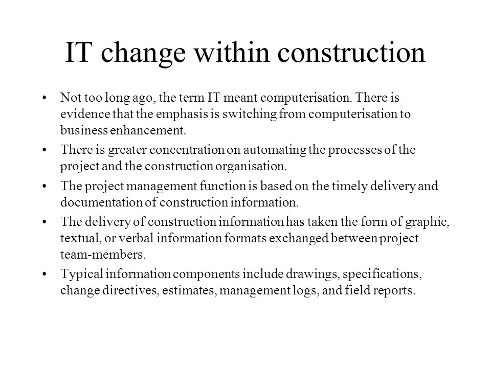 IT change within construction Not too long ago, the term IT meant computerisation. There is evidence that the emphasis is switching from computerisati
