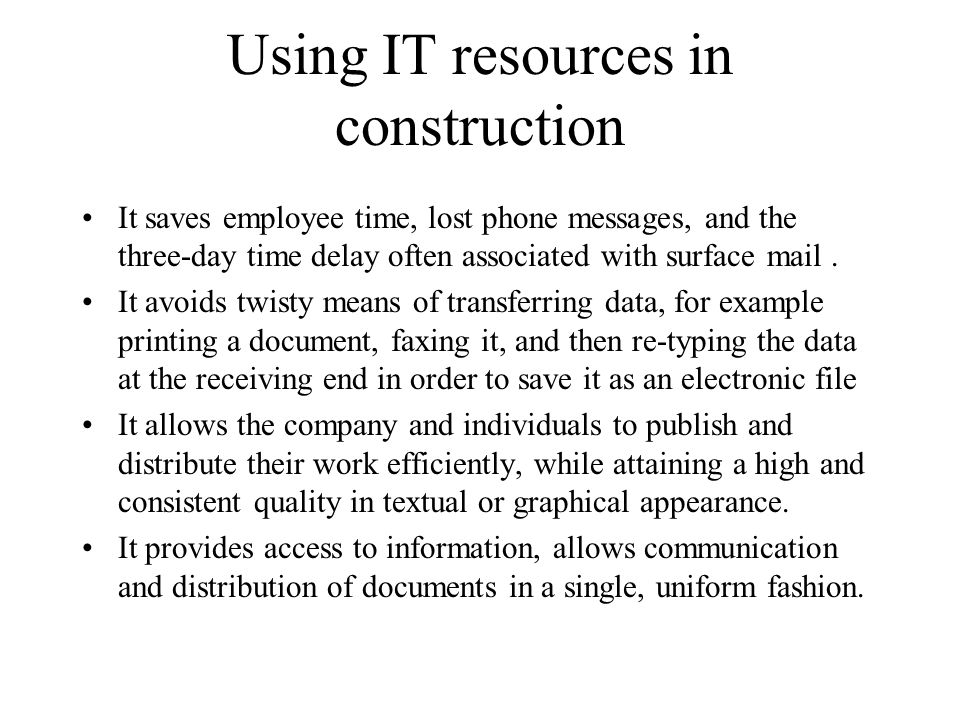 Using IT resources in construction It saves employee time, lost phone messages, and the three-day time delay often associated with surface mail. It av