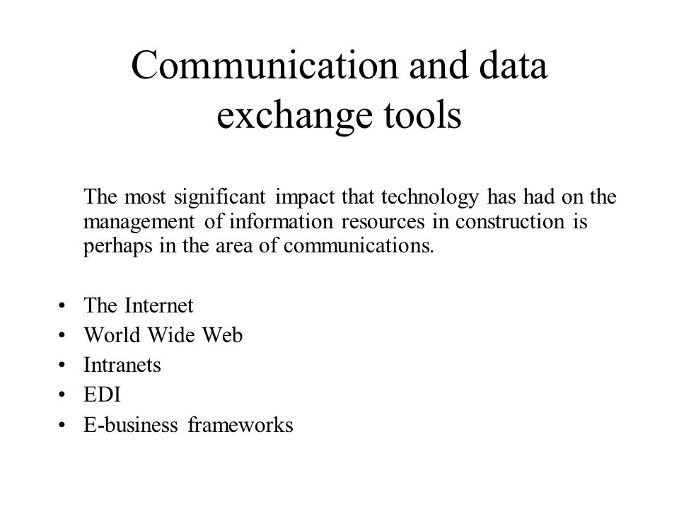Communication and data exchange tools The most significant impact that technology has had on the management of information resources in construction i