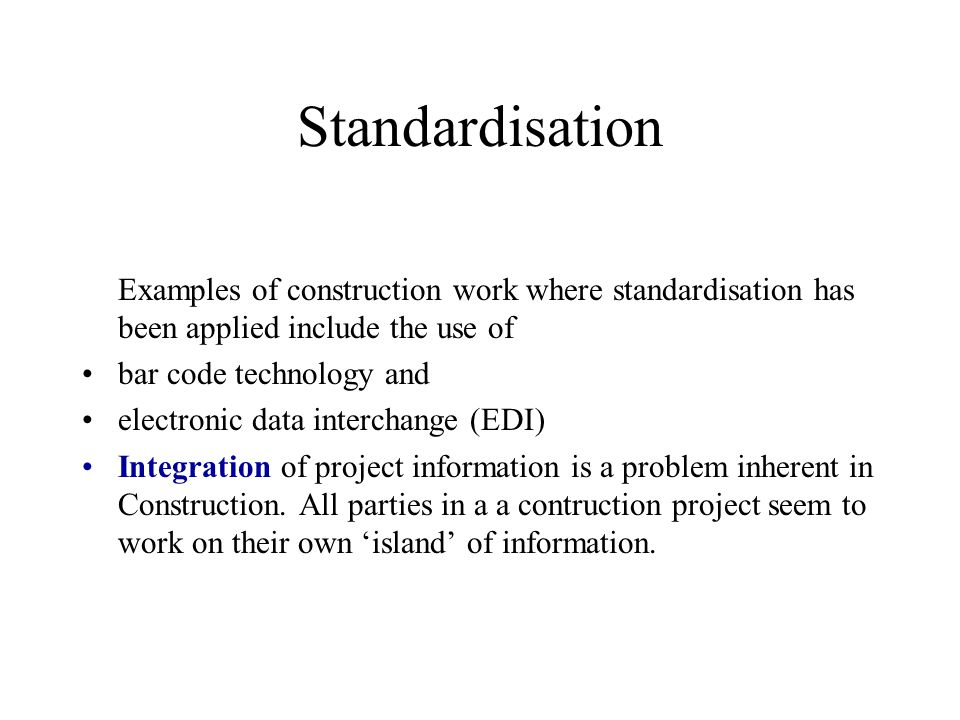 Standardisation Examples of construction work where standardisation has been applied include the use of bar code technology and electronic data interc