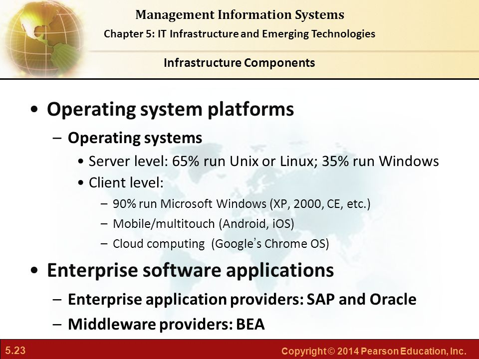5.23 Copyright © 2014 Pearson Education, Inc. Management Information Systems Chapter 5: IT Infrastructure and Emerging Technologies Operating system p