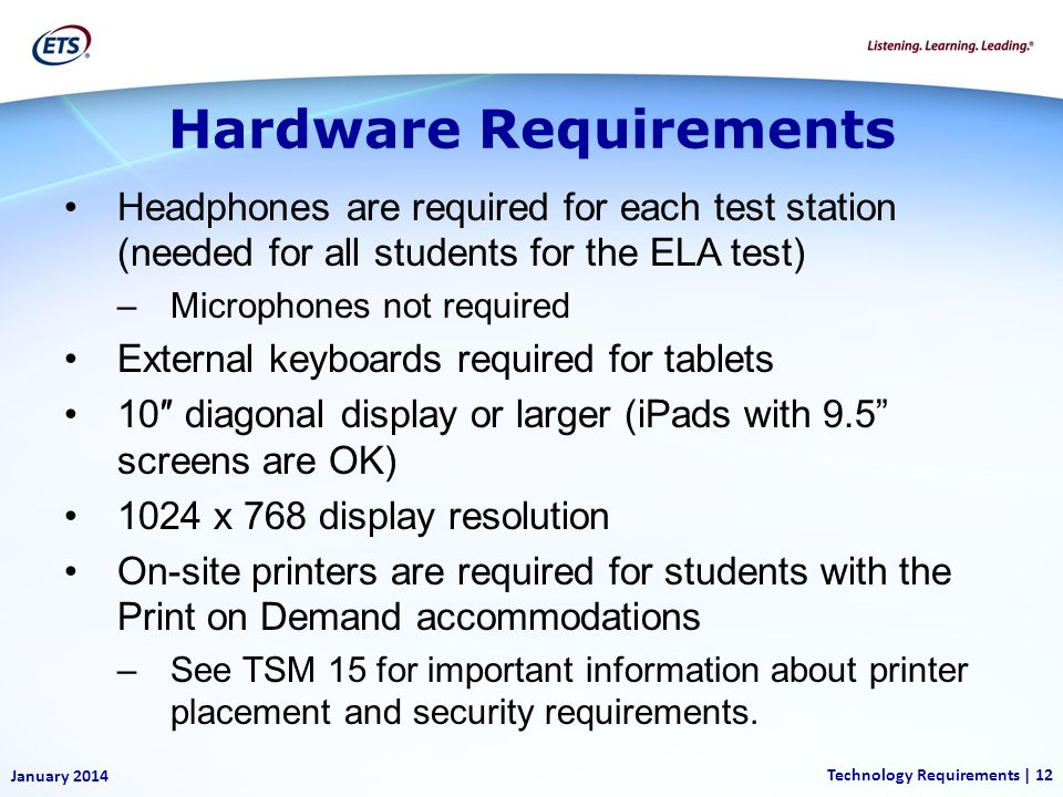 Hardware Requirements Headphones are required for each test station (needed for all students for the ELA test) –Microphones not required External keyboards required for tablets 10 diagonal display or larger (iPads with 9.5 screens are OK) 1024 x 768 display resolution On-site printers are required for students with the Print on Demand accommodations –See TSM 15 for important information about printer placement and security requirements.