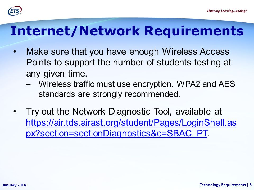 Internet/Network Requirements January 2014 Technology Requirements | 8 Make sure that you have enough Wireless Access Points to support the number of students testing at any given time.