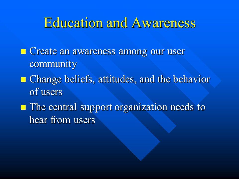 Education and Awareness Create an awareness among our user community Create an awareness among our user community Change beliefs, attitudes, and the b