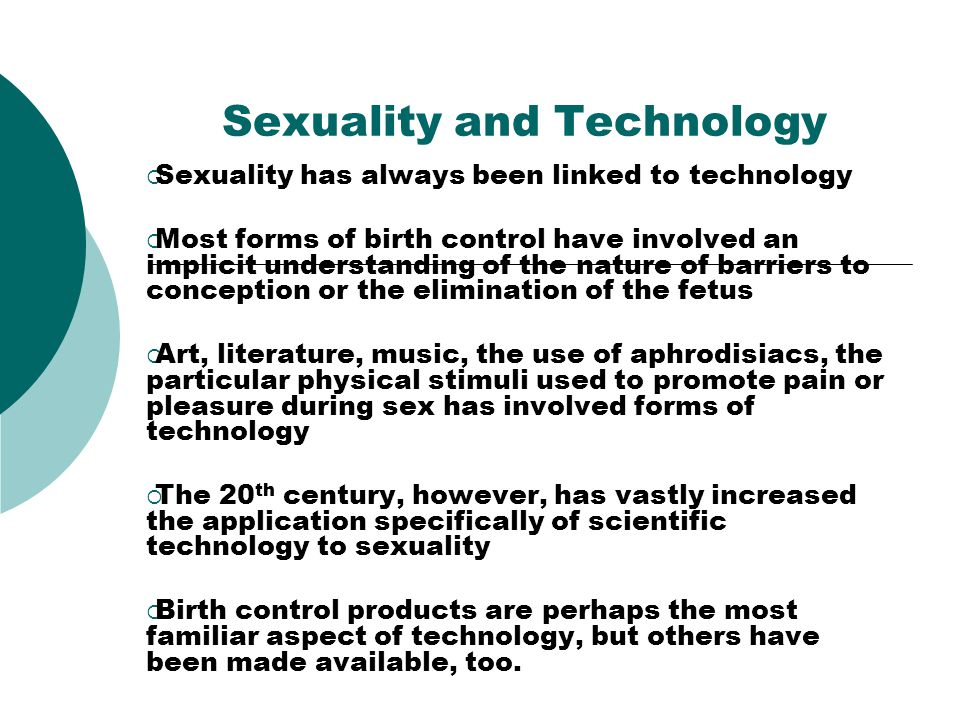 Sexuality and Technology Sexuality has always been linked to technology Most forms of birth control have involved an implicit understanding of the nature of barriers to conception or the elimination of the fetus Art, literature, music, the use of aphrodisiacs, the particular physical stimuli used to promote pain or pleasure during sex has involved forms of technology The 20 th century, however, has vastly increased the application specifically of scientific technology to sexuality Birth control products are perhaps the most familiar aspect of technology, but others have been made available, too.