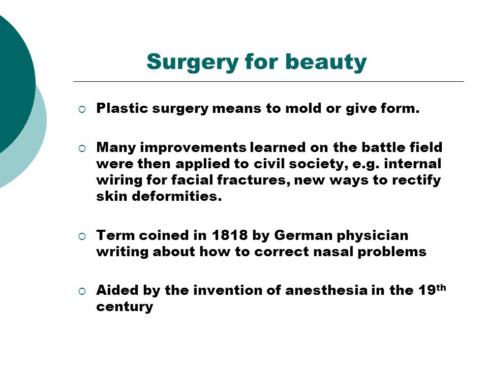 Surgery for beauty Plastic surgery means to mold or give form.