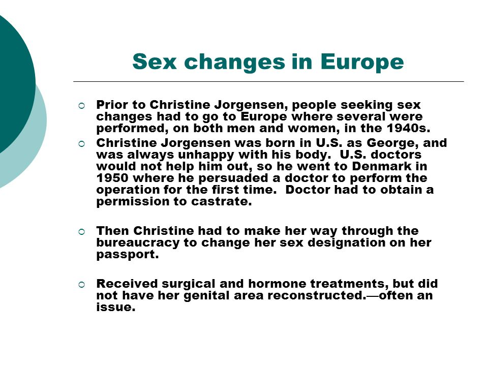 Sex changes in Europe Prior to Christine Jorgensen, people seeking sex changes had to go to Europe where several were performed, on both men and women, in the 1940s.