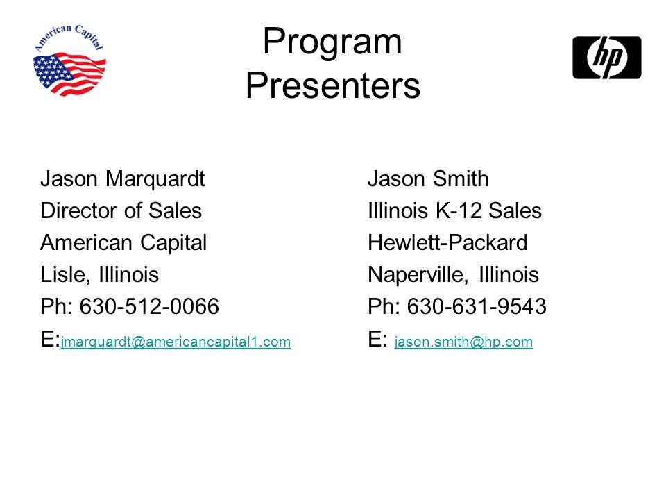 Program Presenters Jason Marquardt Director of Sales American Capital Lisle, Illinois Ph: 630-512-0066 E: jmarquardt@americancapital1.com jmarquardt@americancapital1.com Jason Smith Illinois K-12 Sales Hewlett-Packard Naperville, Illinois Ph: 630-631-9543 E: jason.smith@hp.com jason.smith@hp.com