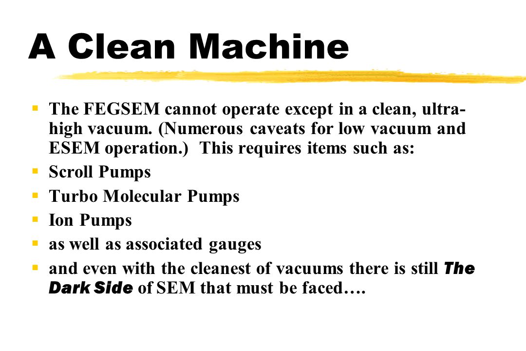 A Clean Machine The FEGSEM cannot operate except in a clean, ultra- high vacuum.