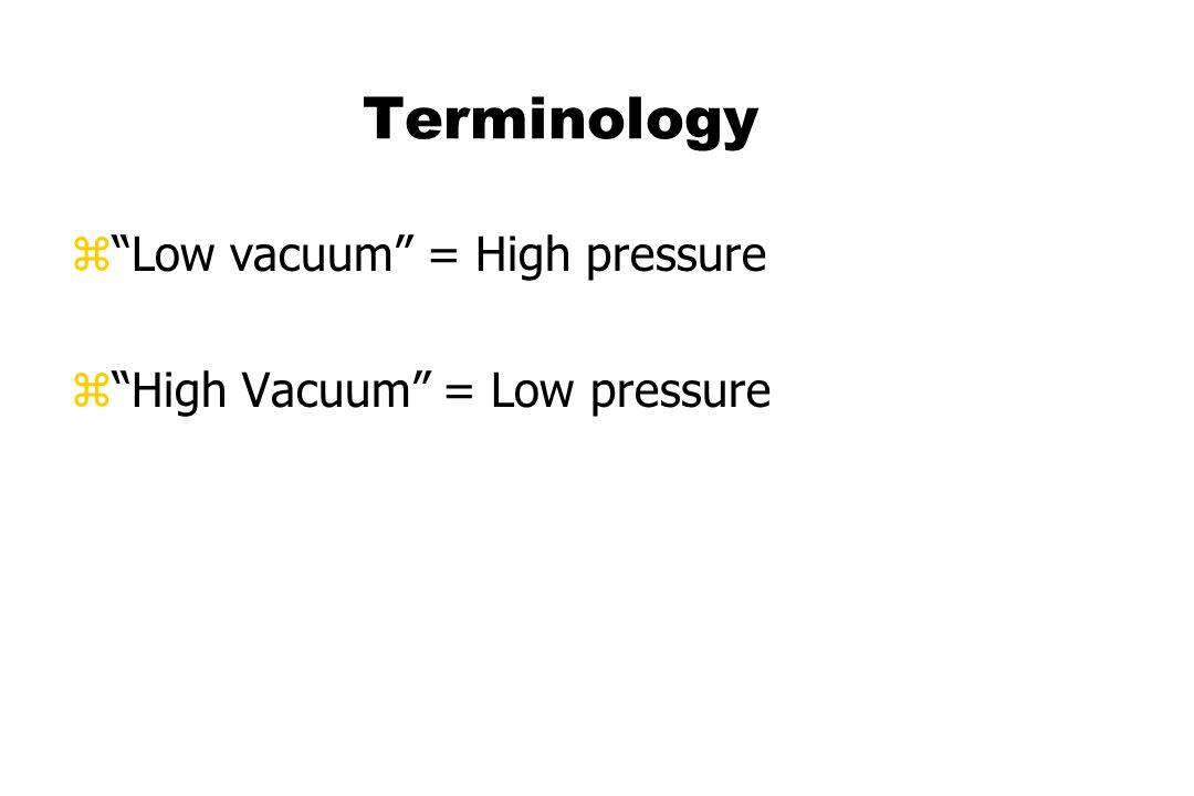 Terminology zLow vacuum = High pressure zHigh Vacuum = Low pressure