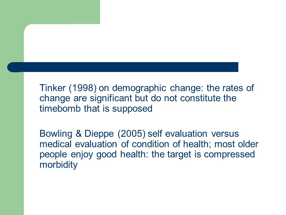 Tinker (1998) on demographic change: the rates of change are significant but do not constitute the timebomb that is supposed Bowling & Dieppe (2005) self evaluation versus medical evaluation of condition of health; most older people enjoy good health: the target is compressed morbidity