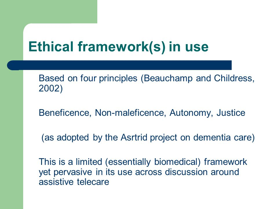 Ethical framework(s) in use Based on four principles (Beauchamp and Childress, 2002) Beneficence, Non-maleficence, Autonomy, Justice (as adopted by the Asrtrid project on dementia care) This is a limited (essentially biomedical) framework yet pervasive in its use across discussion around assistive telecare