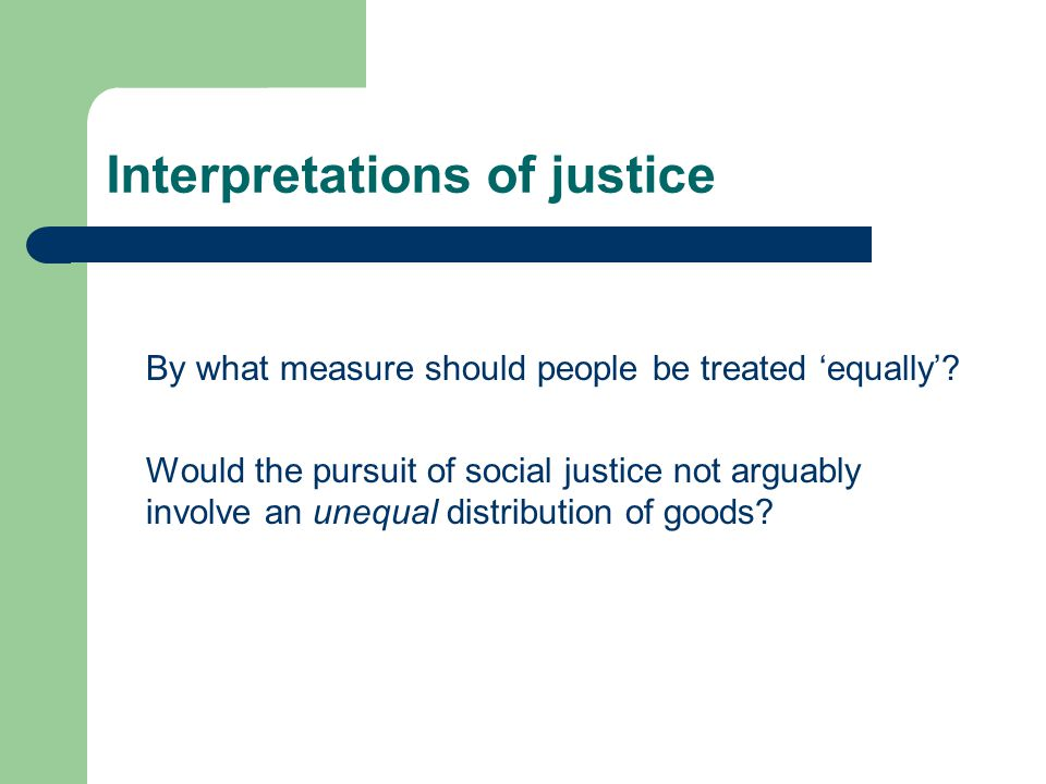 Interpretations of justice By what measure should people be treated equally.